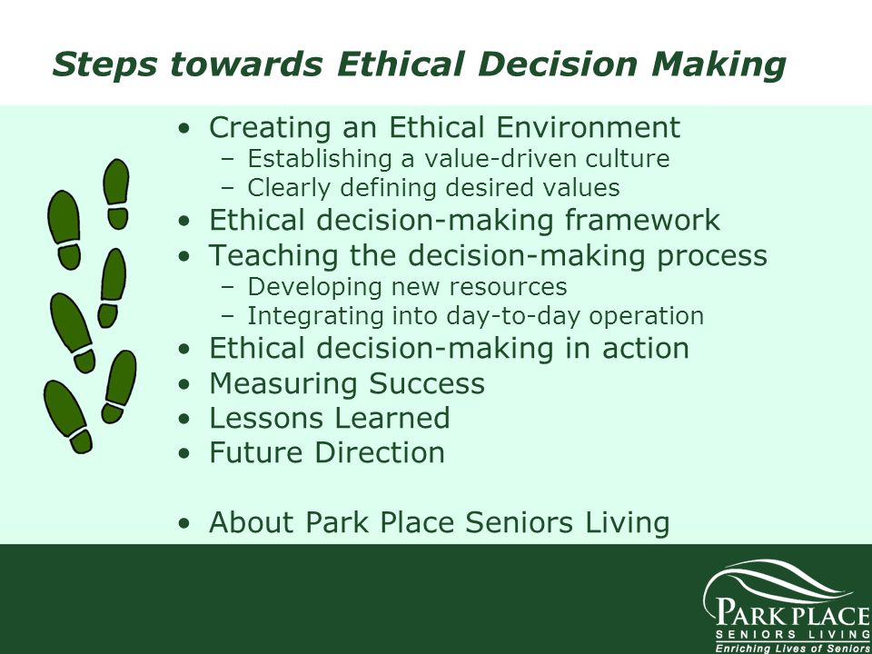 Steps towards Ethical Decision Making Creating an Ethical Environment –Establishing a value-driven culture –Clearly defining desired values Ethical de