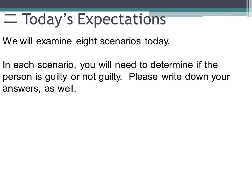 Todays Expectations We will examine eight scenarios today. In each scenario, you will need to determine if the person is guilty or not guilty. Please