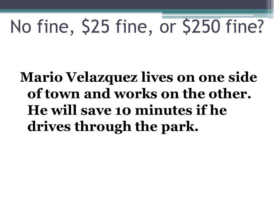 Mario Velazquez lives on one side of town and works on the other. He will save 10 minutes if he drives through the park. No fine, $25 fine, or $250 fi
