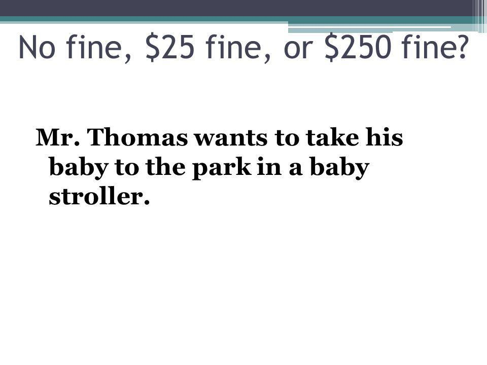 Mr. Thomas wants to take his baby to the park in a baby stroller. No fine, $25 fine, or $250 fine?