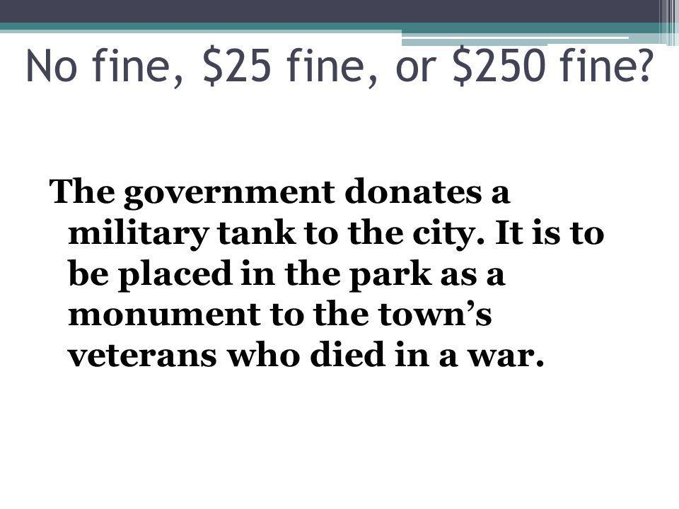 The government donates a military tank to the city. It is to be placed in the park as a monument to the towns veterans who died in a war. No fine, $25