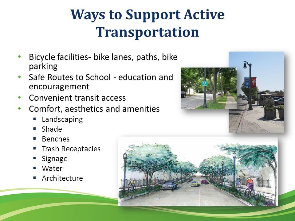 Ways to Support Active Transportation Bicycle facilities- bike lanes, paths, bike parking Safe Routes to School - education and encouragement Convenient transit access Comfort, aesthetics and amenities Landscaping Shade Benches Trash Receptacles Signage Water Architecture
