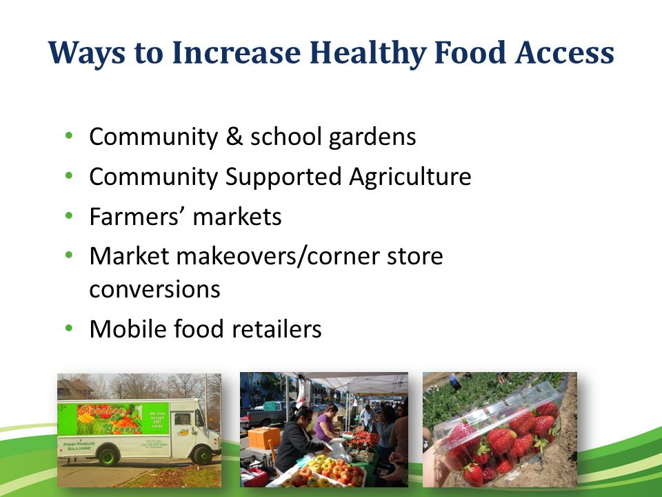 Ways to Increase Healthy Food Access Community & school gardens Community Supported Agriculture Farmers markets Market makeovers/corner store conversions Mobile food retailers