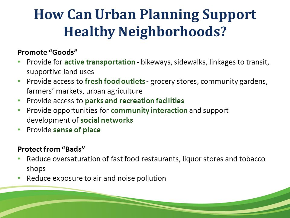 How Can Urban Planning Support Healthy Neighborhoods? Promote Goods Provide for active transportation - bikeways, sidewalks, linkages to transit, supp