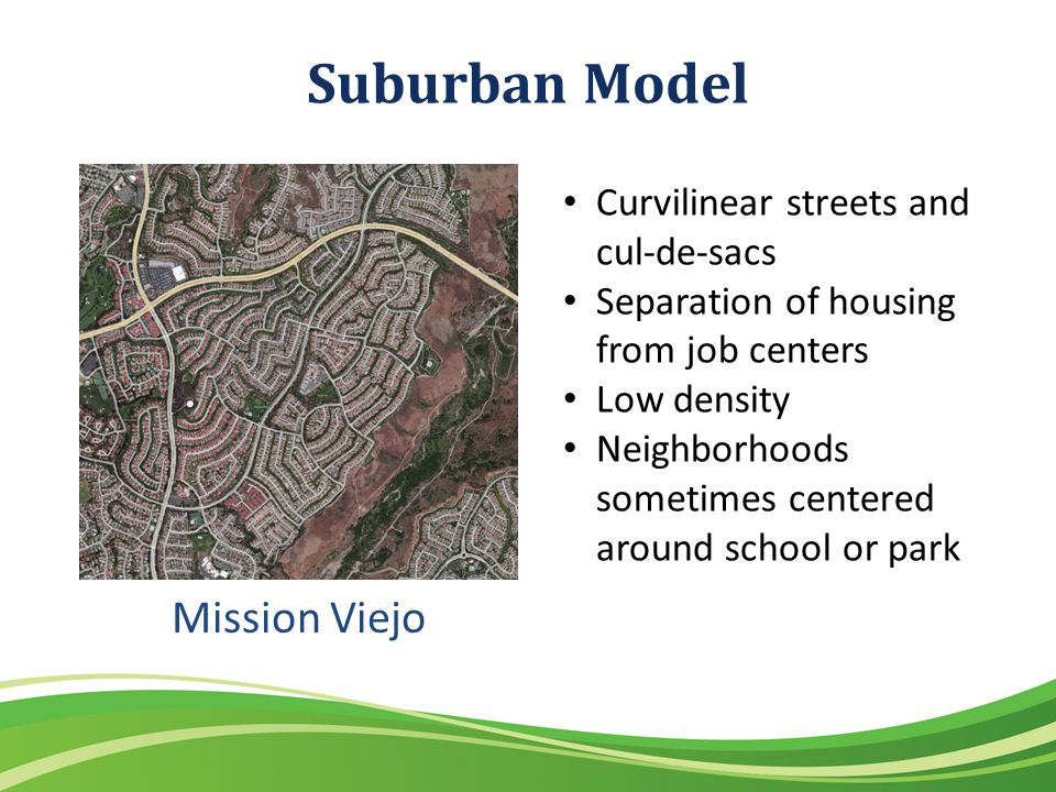 Suburban Model Mission Viejo Curvilinear streets and cul-de-sacs Separation of housing from job centers Low density Neighborhoods sometimes centered around school or park