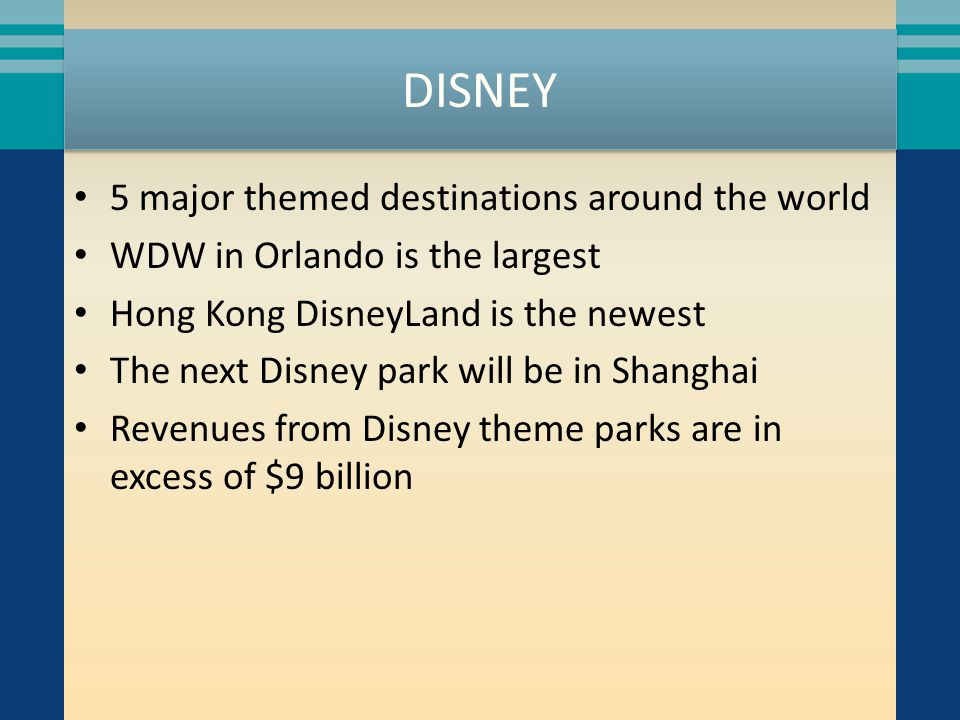 DISNEY 5 major themed destinations around the world WDW in Orlando is the largest Hong Kong DisneyLand is the newest The next Disney park will be in S