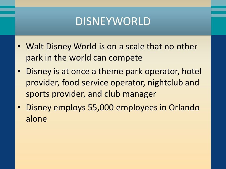 DISNEYWORLD Walt Disney World is on a scale that no other park in the world can compete Disney is at once a theme park operator, hotel provider, food service operator, nightclub and sports provider, and club manager Disney employs 55,000 employees in Orlando alone