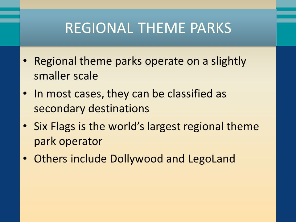 REGIONAL THEME PARKS Regional theme parks operate on a slightly smaller scale In most cases, they can be classified as secondary destinations Six Flag