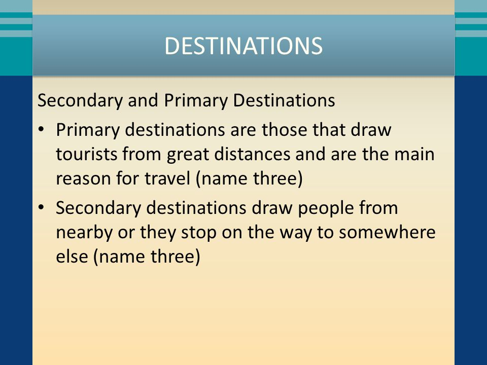 DESTINATIONS Secondary and Primary Destinations Primary destinations are those that draw tourists from great distances and are the main reason for travel (name three) Secondary destinations draw people from nearby or they stop on the way to somewhere else (name three)