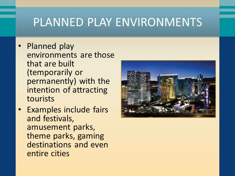 PLANNED PLAY ENVIRONMENTS Planned play environments are those that are built (temporarily or permanently) with the intention of attracting tourists Examples include fairs and festivals, amusement parks, theme parks, gaming destinations and even entire cities