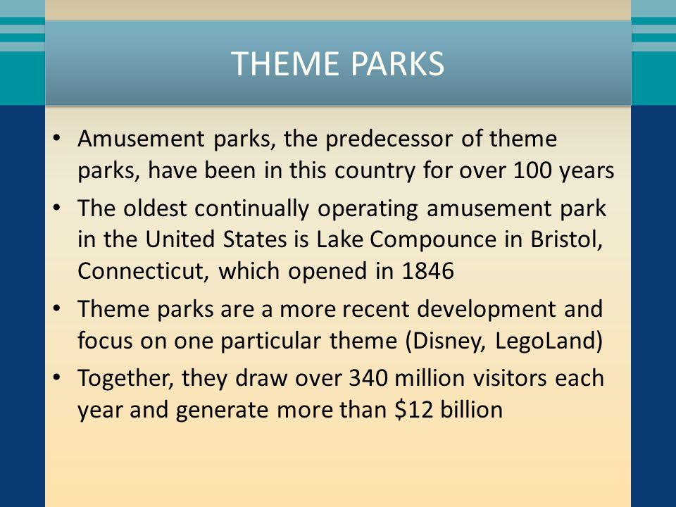 THEME PARKS Amusement parks, the predecessor of theme parks, have been in this country for over 100 years The oldest continually operating amusement p