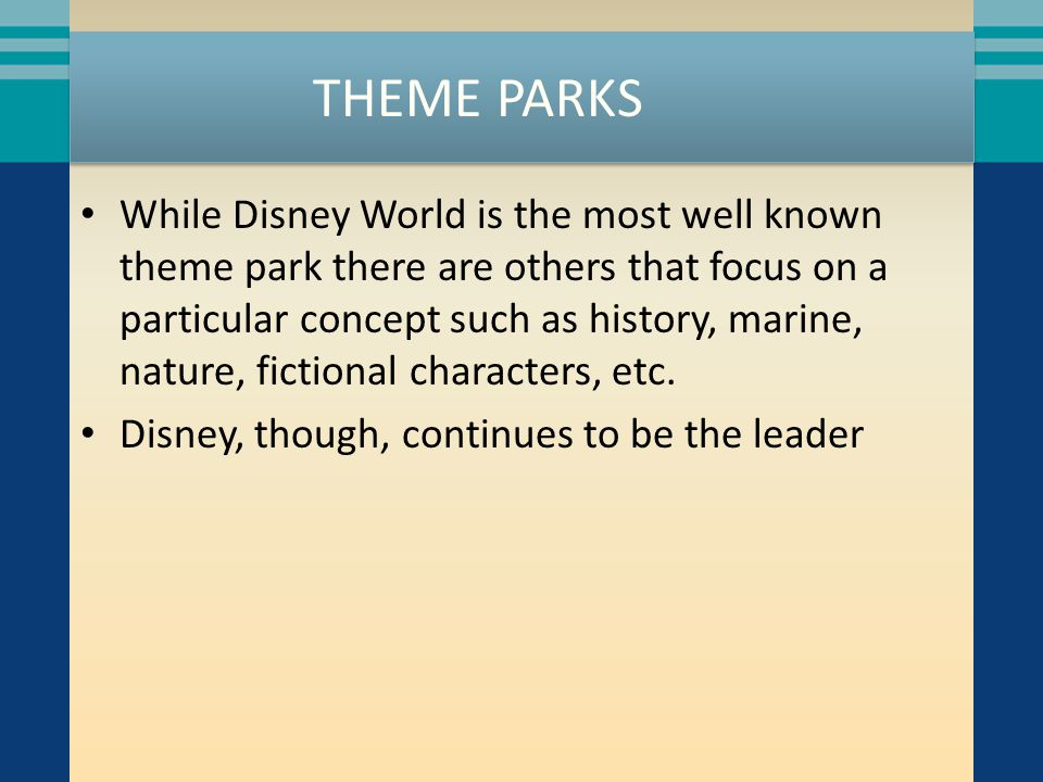 THEME PARKS While Disney World is the most well known theme park there are others that focus on a particular concept such as history, marine, nature,