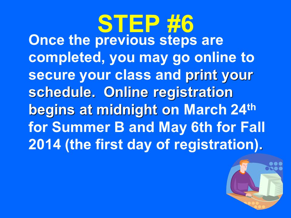 STEP #6 print your schedule. Online registration begins at midnight o. Once the previous steps are completed, you may go online to secure your class a