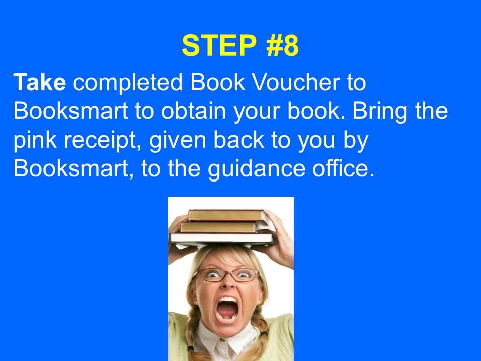 STEP #8 Take completed Book Voucher to Booksmart to obtain your book. Bring the pink receipt, given back to you by Booksmart, to the guidance office.