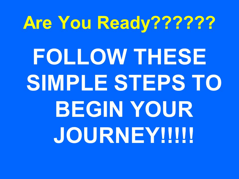 Are You Ready?????? FOLLOW THESE SIMPLE STEPS TO BEGIN YOUR JOURNEY!!!!!