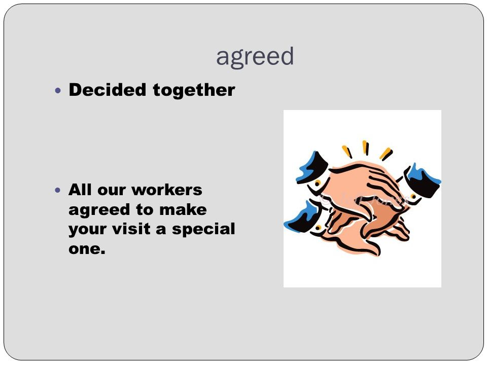 agreed Decided together All our workers agreed to make your visit a special one.