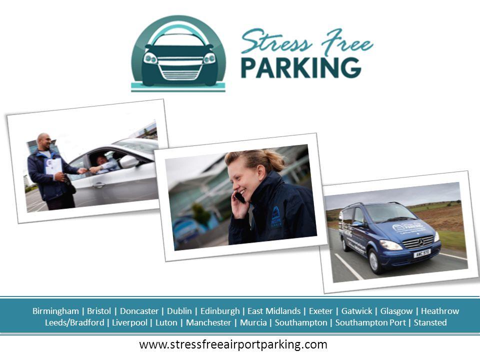www.stressfreeairportparking.com Birmingham | Bristol | Doncaster | Dublin | Edinburgh | East Midlands | Exeter | Gatwick | Glasgow | Heathrow Leeds/Bradford | Liverpool | Luton | Manchester | Murcia | Southampton | Southampton Port | Stansted