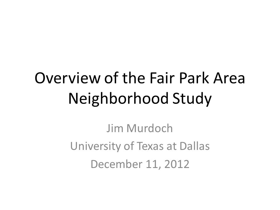 Overview of the Fair Park Area Neighborhood Study Jim Murdoch University of Texas at Dallas December 11, 2012