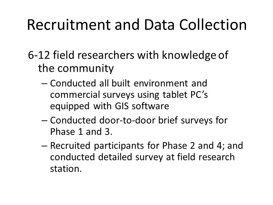 Recruitment and Data Collection 6-12 field researchers with knowledge of the community – Conducted all built environment and commercial surveys using tablet PCs equipped with GIS software – Conducted door-to-door brief surveys for Phase 1 and 3.