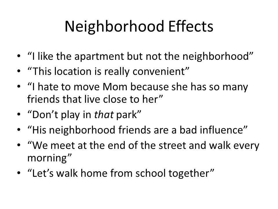 Neighborhood Effects I like the apartment but not the neighborhood This location is really convenient I hate to move Mom because she has so many friends that live close to her Dont play in that park His neighborhood friends are a bad influence We meet at the end of the street and walk every morning Lets walk home from school together