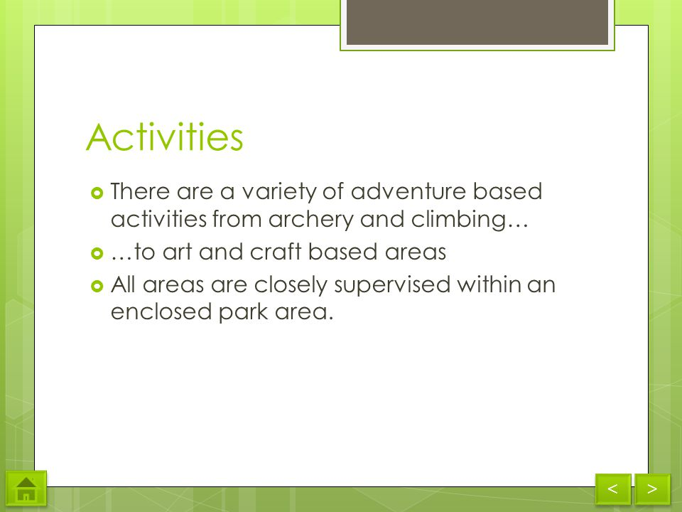 Activities There are a variety of adventure based activities from archery and climbing… …to art and craft based areas All areas are closely supervised within an enclosed park area.