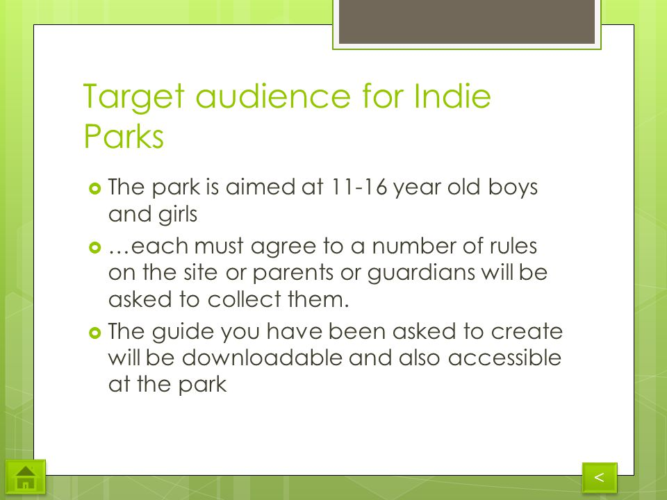 Target audience for Indie Parks The park is aimed at 11-16 year old boys and girls …each must agree to a number of rules on the site or parents or guardians will be asked to collect them.