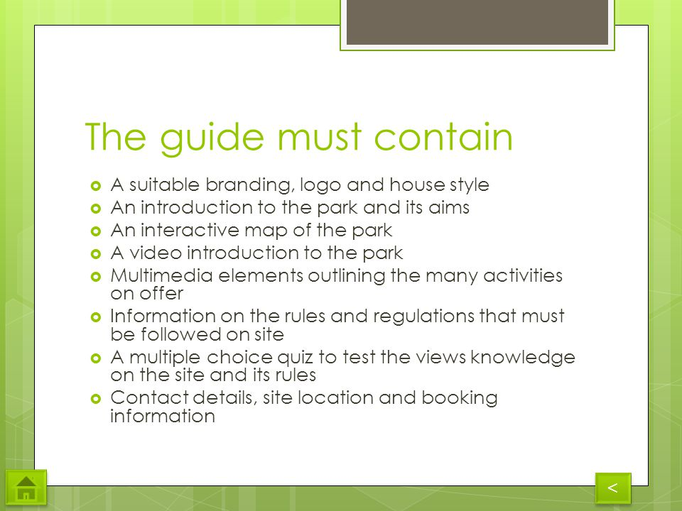 The guide must contain A suitable branding, logo and house style An introduction to the park and its aims An interactive map of the park A video introduction to the park Multimedia elements outlining the many activities on offer Information on the rules and regulations that must be followed on site A multiple choice quiz to test the views knowledge on the site and its rules Contact details, site location and booking information < <