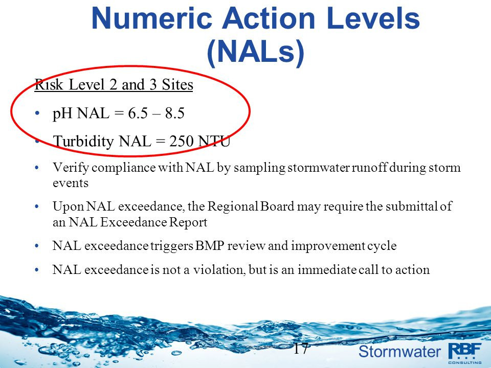 Stormwater Numeric Action Levels (NALs) Risk Level 2 and 3 Sites pH NAL = 6.5 – 8.5 Turbidity NAL = 250 NTU Verify compliance with NAL by sampling sto