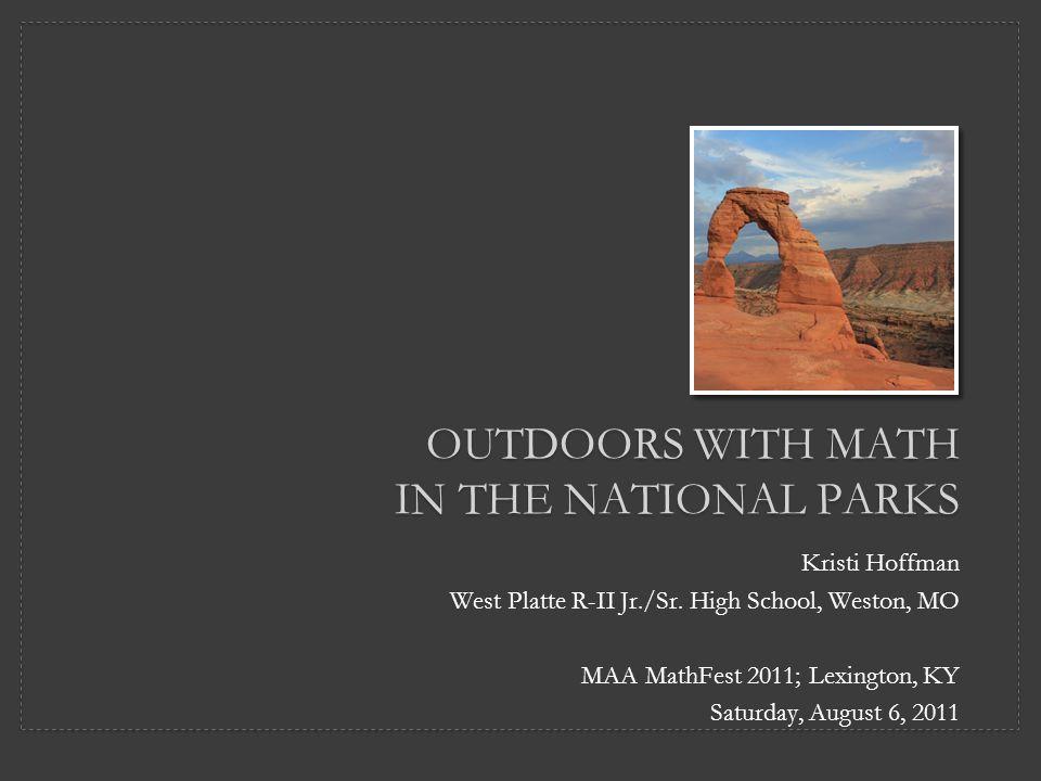 OUTDOORS WITH MATH IN THE NATIONAL PARKS Kristi Hoffman West Platte R-II Jr./Sr. High School, Weston, MO MAA MathFest 2011; Lexington, KY Saturday, Au