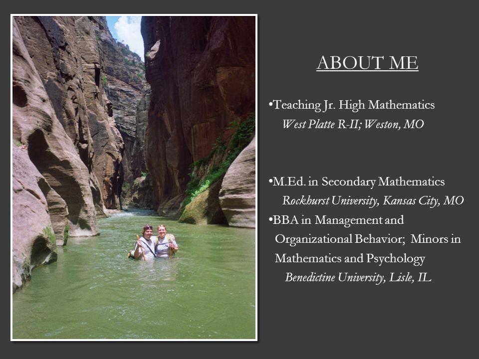 ABOUT ME Teaching Jr. High Mathematics West Platte R-II; Weston, MO M.Ed. in Secondary Mathematics Rockhurst University, Kansas City, MO BBA in Manage