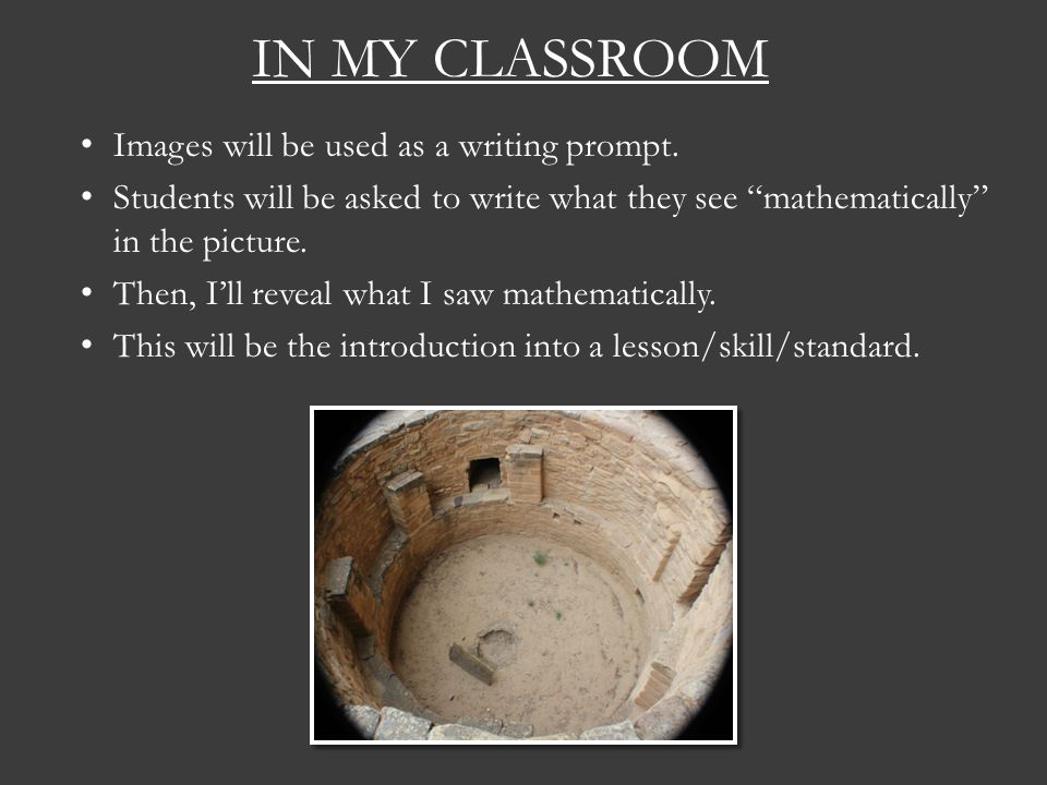 IN MY CLASSROOM Images will be used as a writing prompt. Students will be asked to write what they see mathematically in the picture. Then, Ill reveal