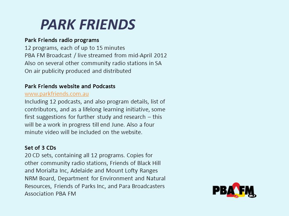 PARK FRIENDS Park Friends radio programs 12 programs, each of up to 15 minutes PBA FM Broadcast / live streamed from mid-April 2012 Also on several other community radio stations in SA On air publicity produced and distributed Park Friends website and Podcasts   Including 12 podcasts, and also program details, list of contributors, and as a lifelong learning initiative, some first suggestions for further study and research – this will be a work in progress till end June.