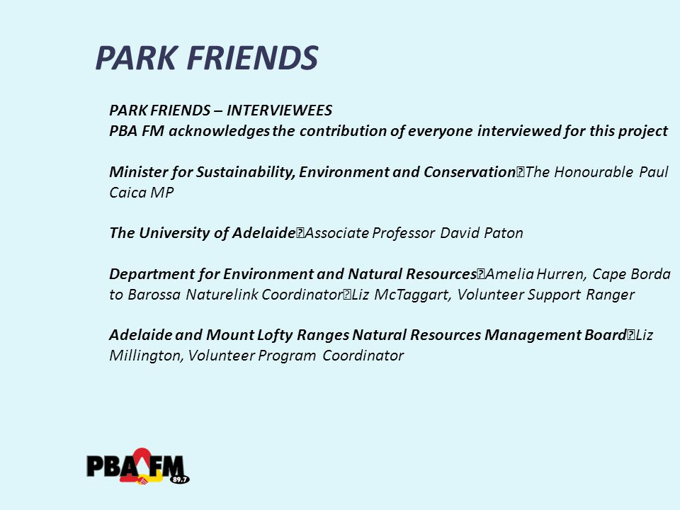 PARK FRIENDS PARK FRIENDS – INTERVIEWEES PBA FM acknowledges the contribution of everyone interviewed for this project Minister for Sustainability, Environment and Conservation The Honourable Paul Caica MP The University of Adelaide Associate Professor David Paton Department for Environment and Natural Resources Amelia Hurren, Cape Borda to Barossa Naturelink Coordinator Liz McTaggart, Volunteer Support Ranger Adelaide and Mount Lofty Ranges Natural Resources Management Board Liz Millington, Volunteer Program Coordinator