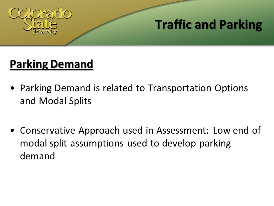 Traffic and Parking Parking Demand Parking Demand is related to Transportation Options and Modal Splits Conservative Approach used in Assessment: Low end of modal split assumptions used to develop parking demand