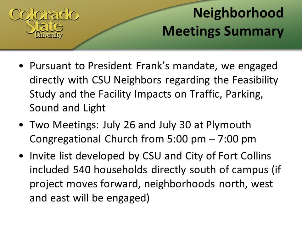 Neighborhood Meetings Summary Pursuant to President Franks mandate, we engaged directly with CSU Neighbors regarding the Feasibility Study and the Facility Impacts on Traffic, Parking, Sound and Light Two Meetings: July 26 and July 30 at Plymouth Congregational Church from 5:00 pm – 7:00 pm Invite list developed by CSU and City of Fort Collins included 540 households directly south of campus (if project moves forward, neighborhoods north, west and east will be engaged)