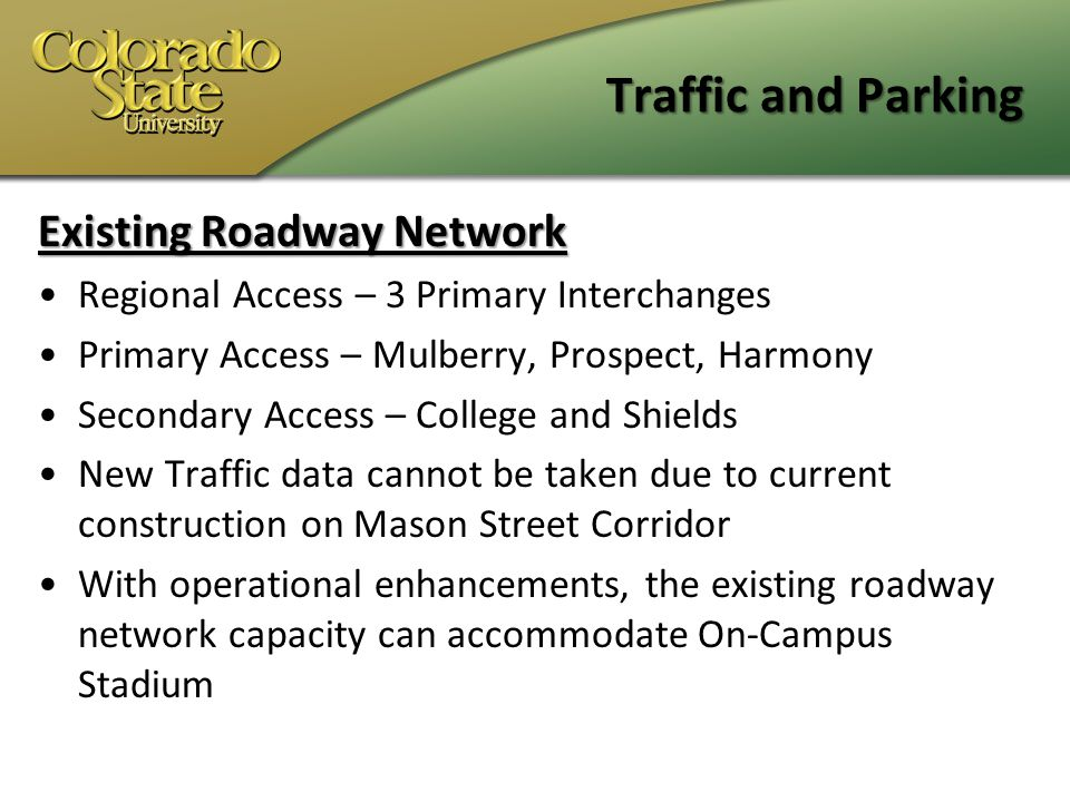 Traffic and Parking Existing Roadway Network Regional Access – 3 Primary Interchanges Primary Access – Mulberry, Prospect, Harmony Secondary Access – College and Shields New Traffic data cannot be taken due to current construction on Mason Street Corridor With operational enhancements, the existing roadway network capacity can accommodate On-Campus Stadium