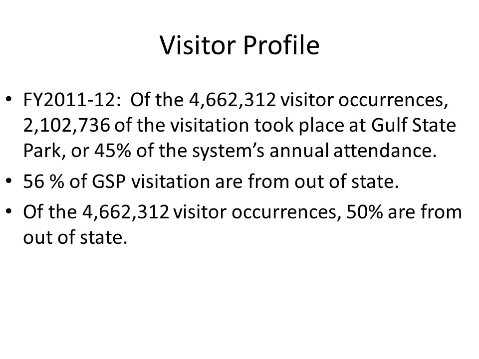 Visitor Profile FY2011-12: Of the 4,662,312 visitor occurrences, 2,102,736 of the visitation took place at Gulf State Park, or 45% of the systems annual attendance.