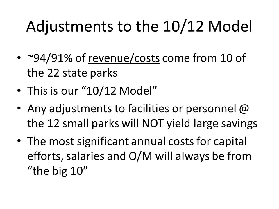 Adjustments to the 10/12 Model ~94/91% of revenue/costs come from 10 of the 22 state parks This is our 10/12 Model Any adjustments to facilities or pe