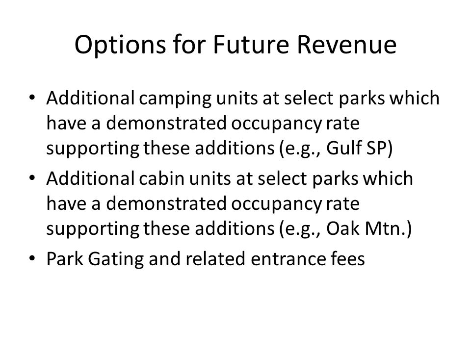 Options for Future Revenue Additional camping units at select parks which have a demonstrated occupancy rate supporting these additions (e.g., Gulf SP