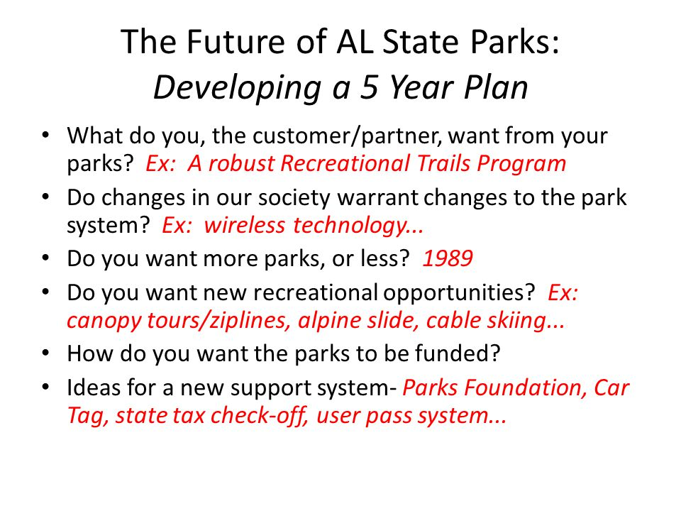 The Future of AL State Parks: Developing a 5 Year Plan What do you, the customer/partner, want from your parks? Ex: A robust Recreational Trails Progr