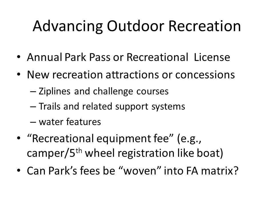 Advancing Outdoor Recreation Annual Park Pass or Recreational License New recreation attractions or concessions – Ziplines and challenge courses – Trails and related support systems – water features Recreational equipment fee (e.g., camper/5 th wheel registration like boat) Can Parks fees be woven into FA matrix?