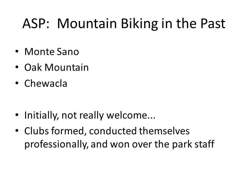 ASP: Mountain Biking in the Past Monte Sano Oak Mountain Chewacla Initially, not really welcome... Clubs formed, conducted themselves professionally,