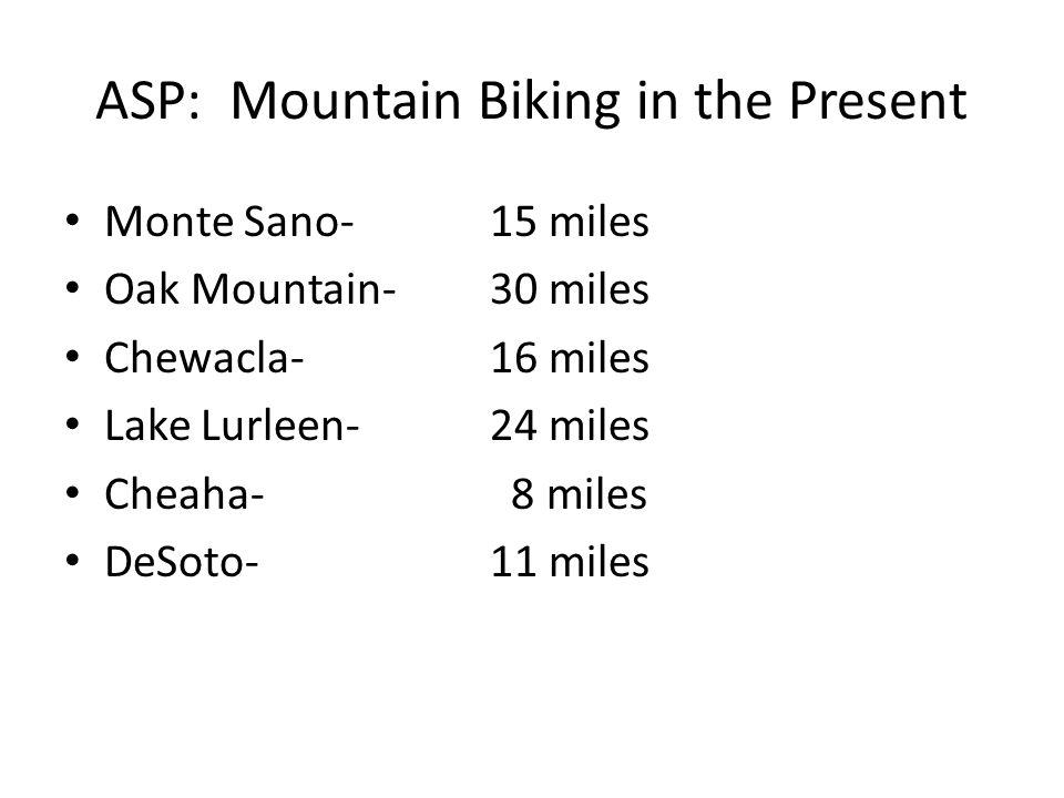 ASP: Mountain Biking in the Present Monte Sano-15 miles Oak Mountain-30 miles Chewacla-16 miles Lake Lurleen-24 miles Cheaha- 8 miles DeSoto-11 miles