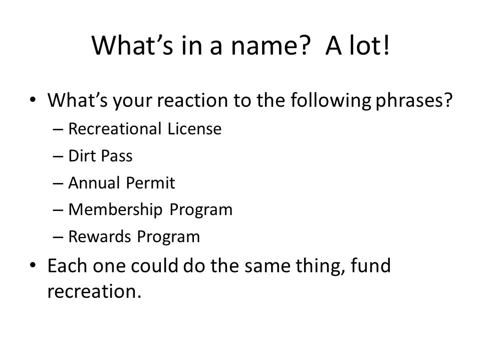 Whats in a name? A lot! Whats your reaction to the following phrases? – Recreational License – Dirt Pass – Annual Permit – Membership Program – Reward