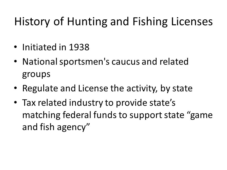 History of Hunting and Fishing Licenses Initiated in 1938 National sportsmen s caucus and related groups Regulate and License the activity, by state Tax related industry to provide states matching federal funds to support state game and fish agency