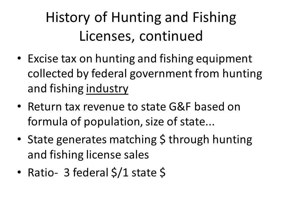 History of Hunting and Fishing Licenses, continued Excise tax on hunting and fishing equipment collected by federal government from hunting and fishin