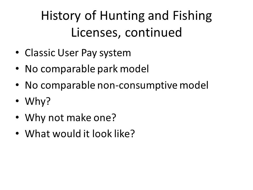 History of Hunting and Fishing Licenses, continued Classic User Pay system No comparable park model No comparable non-consumptive model Why? Why not m