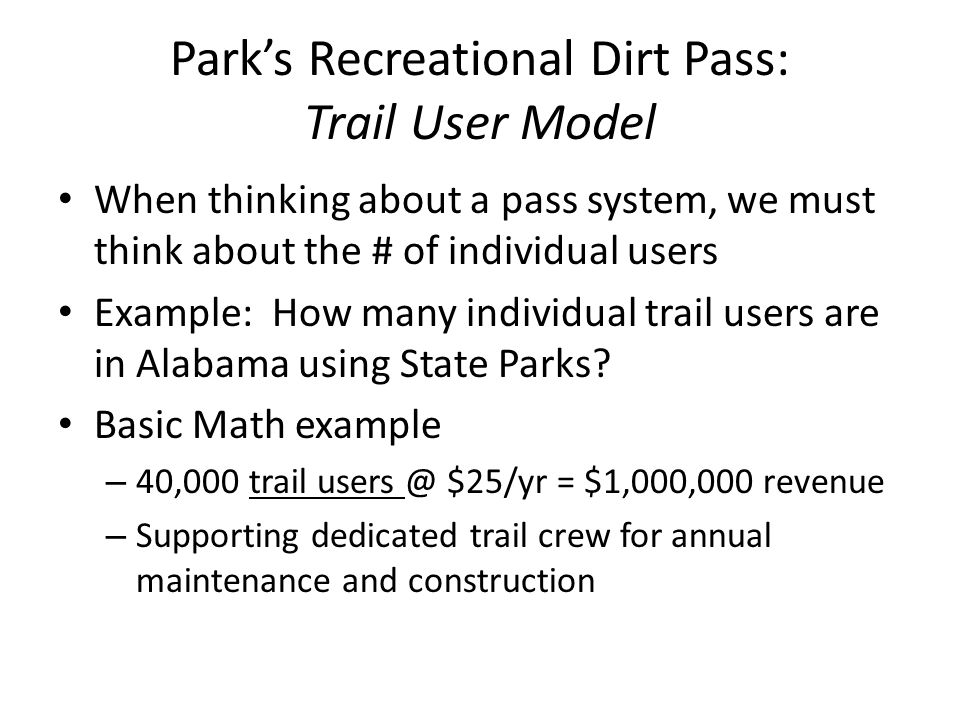 Parks Recreational Dirt Pass: Trail User Model When thinking about a pass system, we must think about the # of individual users Example: How many individual trail users are in Alabama using State Parks.