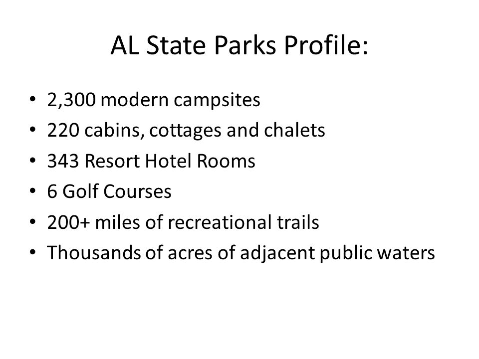 AL State Parks Profile: 2,300 modern campsites 220 cabins, cottages and chalets 343 Resort Hotel Rooms 6 Golf Courses 200+ miles of recreational trails Thousands of acres of adjacent public waters