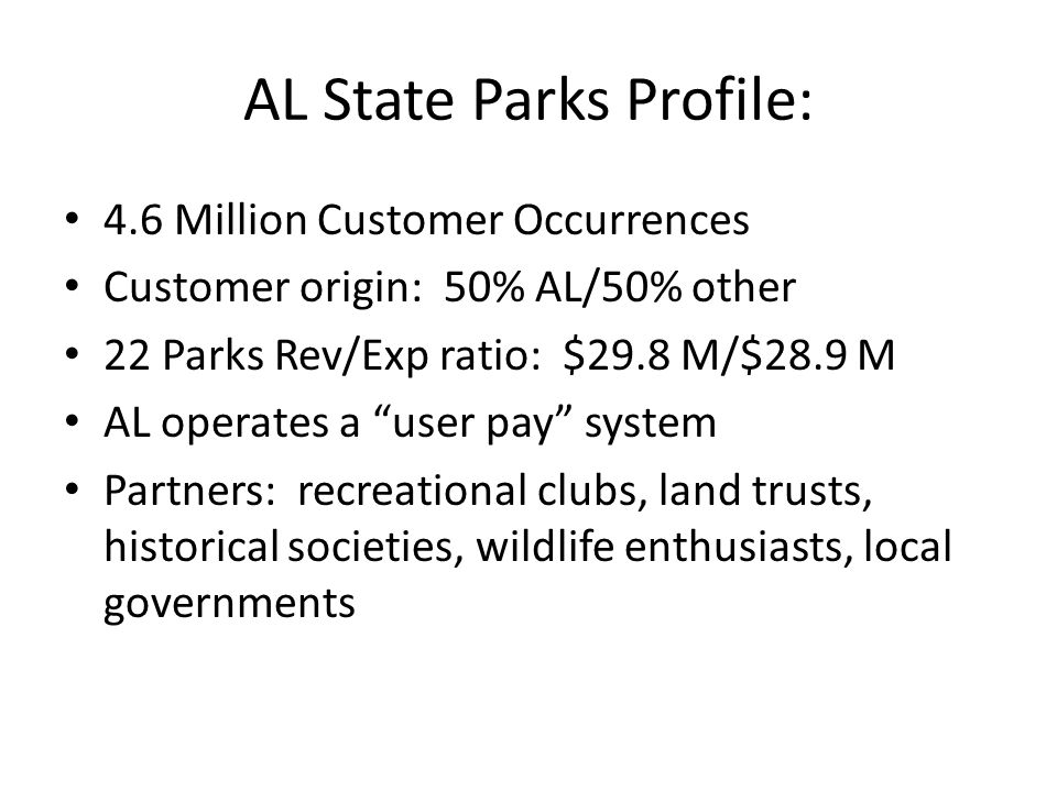 AL State Parks Profile: 4.6 Million Customer Occurrences Customer origin: 50% AL/50% other 22 Parks Rev/Exp ratio: $29.8 M/$28.9 M AL operates a user pay system Partners: recreational clubs, land trusts, historical societies, wildlife enthusiasts, local governments